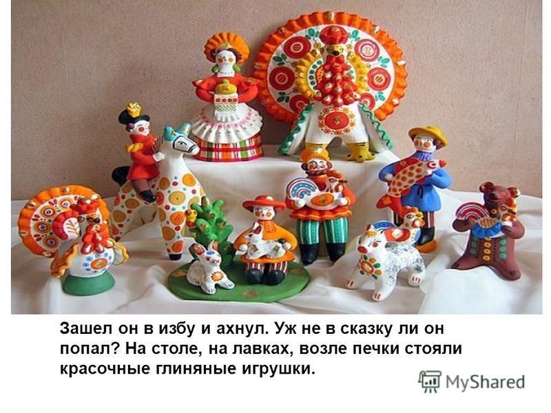 Зашел он в избу и ахнул. Уж не в сказку ли он попал? На столе, на лавках, возле печки стояли красочные глиняные игрушки.