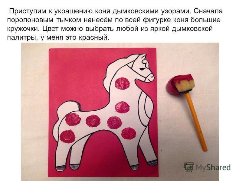 Приступим к украшению коня дымковскими узорами. Сначала поролоновым тычком нанесём по всей фигурке коня большие кружочки. Цвет можно выбрать любой из яркой дымковской палитры, у меня это красный.
