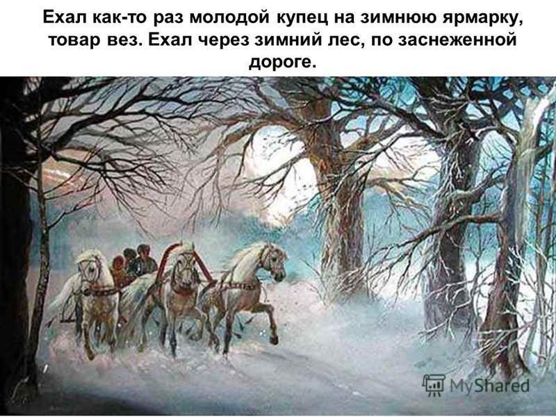 Ехал как-то раз молодой купец на зимнюю ярмарку, товар вез. Ехал через зимний лес, по заснеженной дороге.
