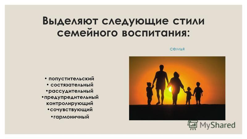 Выделяют следующие стили семейного воспитания: попустительский состязательный рассудительный предупредительный контролирующий сочувствующий гармоничный семья