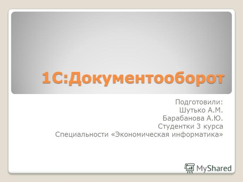 1С:Документооборот Подготовили: Шутько А.М. Барабанова А.Ю. Студентки 3 курса Специальности «Экономическая информатика»