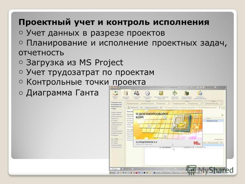 Проектный учет и контроль исполнения Учет данных в разрезе проектов Планирование и исполнение проектных задач, отчетность Загрузка из MS Project Учет трудозатрат по проектам Контрольные точки проекта Диаграмма Ганта