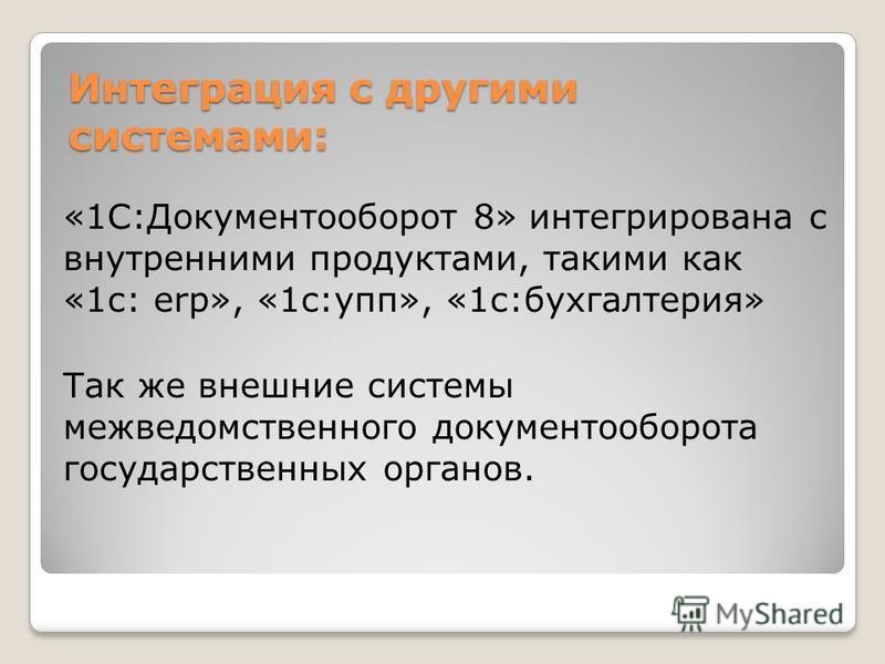 Интеграция с другими системами: «1С:Документооборот 8» интегрирована с внутренними продуктами, такими как «1 с: erp», «1c:упп», «1 с:бухгалтерия» Так же внешние системы межведомственного документооборота государственных органов.