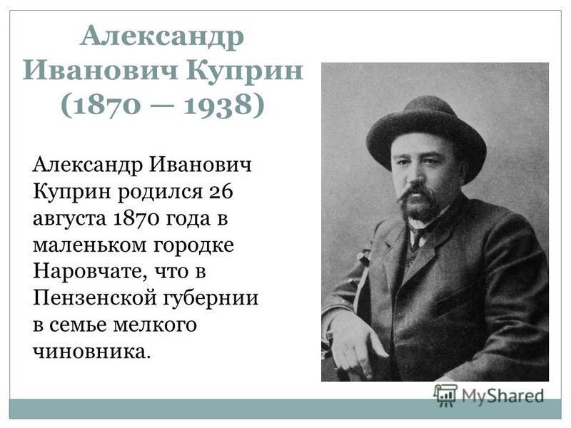Александр Иванович Куприн (1870 1938) Александр Иванович Куприн родился 26 августа 1870 года в маленьком городке Наровчате, что в Пензенской губернии в семье мелкого чиновника.