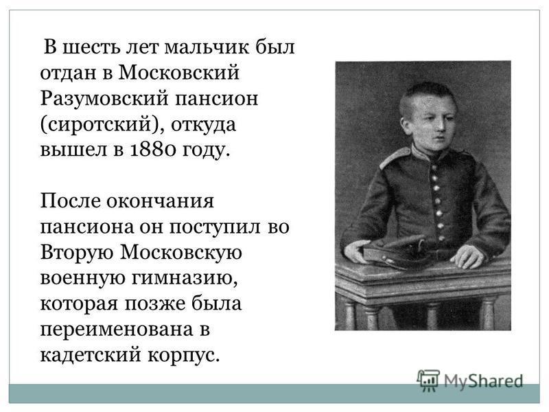 В шесть лет мальчик был отдан в Московский Разумовский пансион (сиротский), откуда вышел в 1880 году. После окончания пансиона он поступил во Вторую Московскую военную гимназию, которая позже была переименована в кадетский корпус.