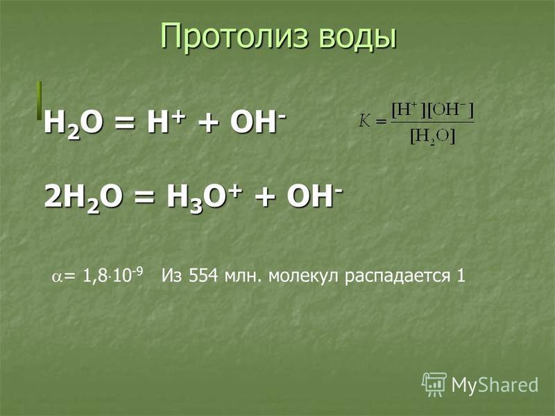Протолиз воды H 2 O = H + + OH - 2H 2 O = H 3 O + + OH - = 1,8 10 -9 Из 554 млн. молекул распадается 1