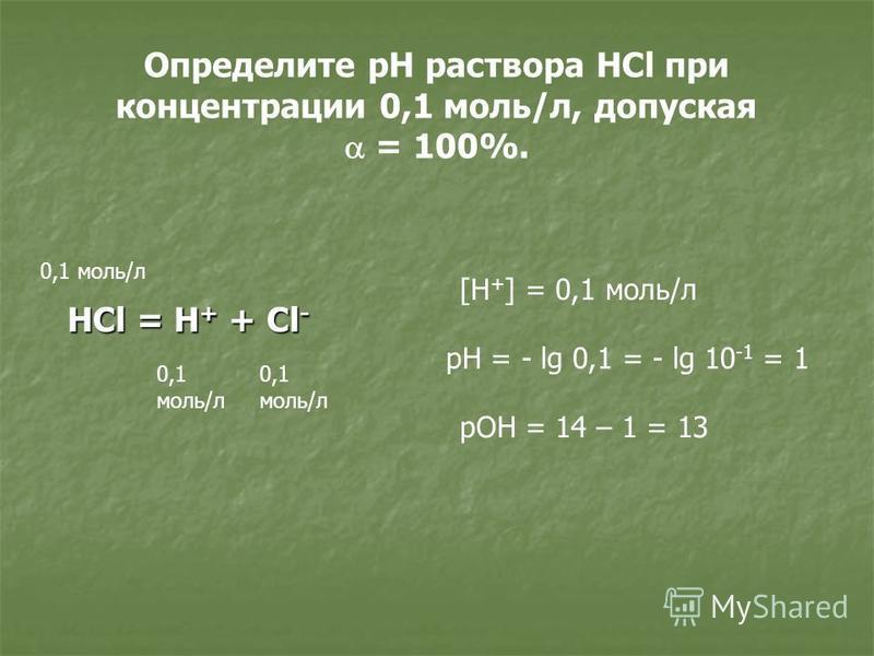 Определите рН раствора HCl при концентрации 0,1 моль/л, допуская = 100%. HCl = H + + Cl - 0,1 моль/л 0,1 моль/л 0,1 моль/л [H + ] = 0,1 моль/л pH = - lg 0,1 = - lg 10 -1 = 1 pOH = 14 – 1 = 13