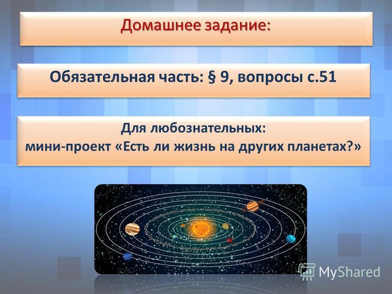 Домашнее задание: Обязательная часть: § 9, вопросы с.51 Для любознательных: мини-проект «Есть ли жизнь на других планетах?» Для любознательных: мини-проект «Есть ли жизнь на других планетах?»