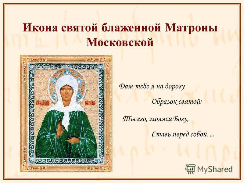 Дам тебе я на дорогу Икона святой блаженной Матроны Московской Образок святой: Ты его, молятся Богу, Ставь перед собой…