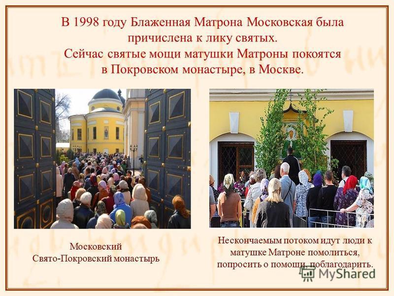В 1998 году Блаженная Матрона Московская была причислена к лику святых. Сейчас святые мощи матушки Матроны покоятся в Покровском монастыре, в Москве. Московский Свято-Покровский монастырь Нескончаемым потоком идут люди к матушке Матроне помолиться, п