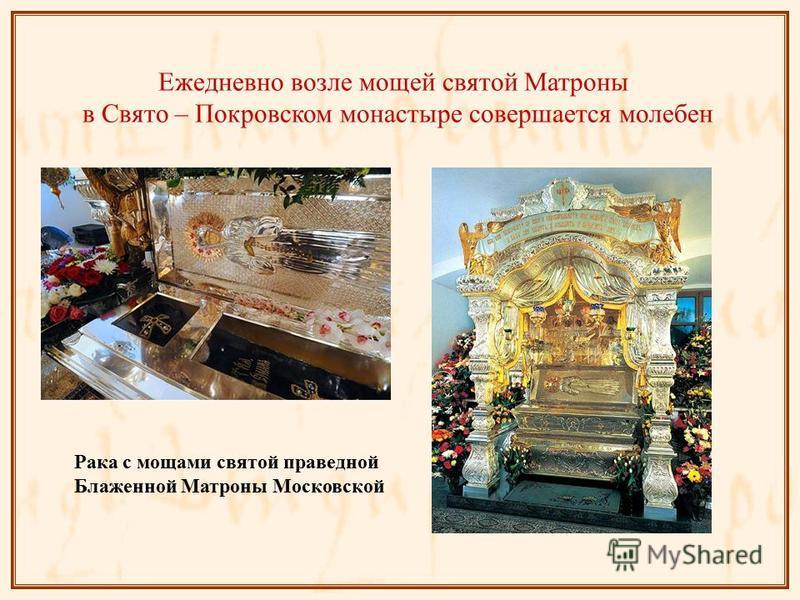 Ежедневно возле мощей святой Матроны в Свято – Покровском монастыре совершается молебен Рака с мощами святой праведной Блаженной Матроны Московской