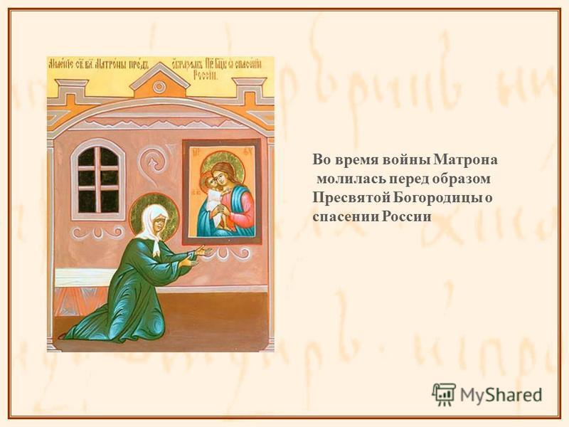 Во время войны Матрона молилась перед образом Пресвятой Богородицы о спасении России
