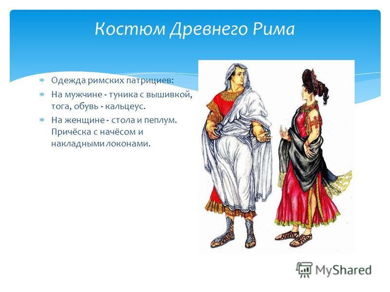 Костюм Древнего Рима Одежда римских патрициев: На мужчине - туника с вышивкой, тога, обувь - кальцекс. На женщине - стола и пеплум. Причёска с начёсом и накладными локонами.