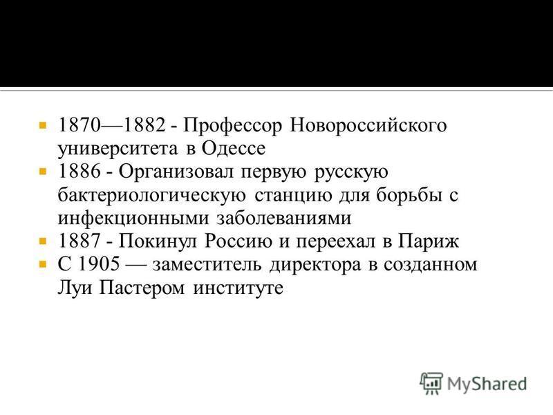 18701882 - Профессор Новороссийского университета в Одессе 1886 - Организовал первую русскую бактериологическую станцию для борьбы с инфекционными заболеваниями 1887 - Покинул Россию и переехал в Париж С 1905 заместитель директора в созданном Луи Пас