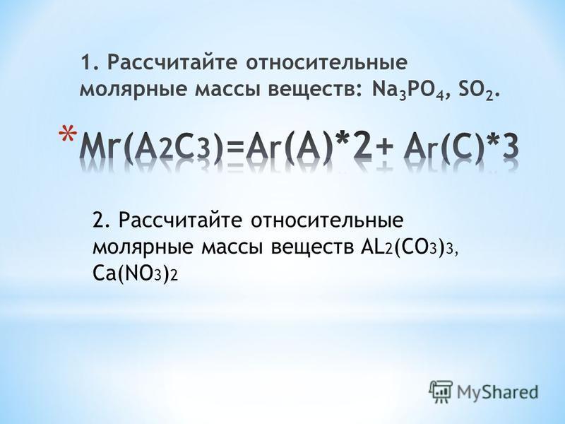 1. Рассчитайте относительные молярные массы веществ: Na 3 PO 4, SO 2. 2. Рассчитайте относительные молярные массы веществ AL 2 (CO 3 ) 3, Ca(NO 3 ) 2