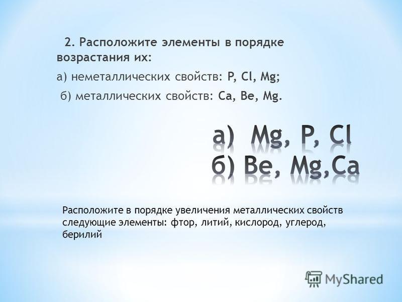 2. Расположите элементы в порядке возрастания их: а) неметаллических свойств: P, Cl, Mg; б) металлических свойств: Ca, Be, Mg. Расположите в порядке увеличения металлических свойств следующие элементы: фтор, литий, кислород, углерод, бериллий