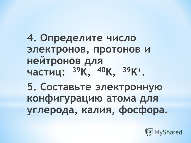 4. Определите число электронов, протонов и нейтронов для частиц: 39 K, 40 K, 39 K +. 5. Составьте электронную конфигурацию атома для углерода, калия, фосфора.