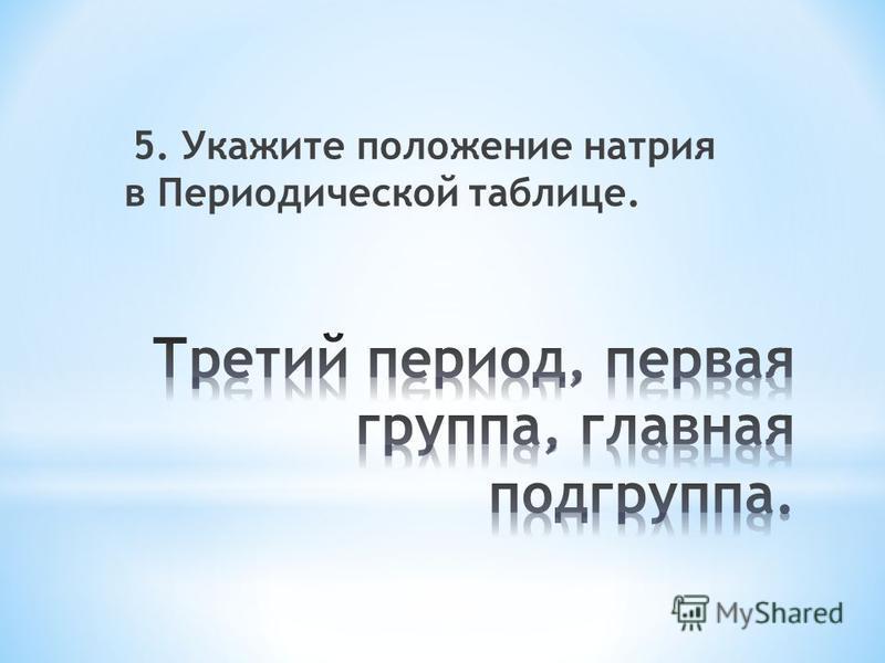5. Укажите положение натрия в Периодической таблице.