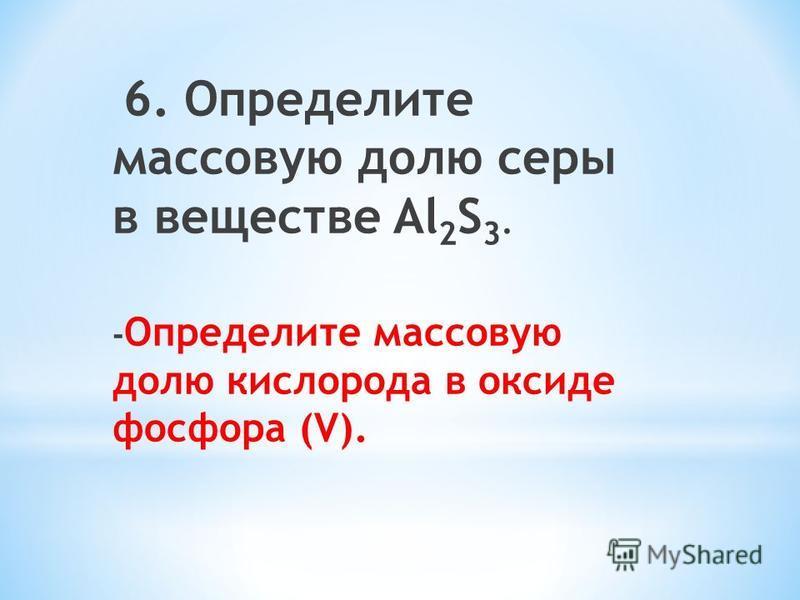 6. Определите массовую долю серы в веществе Al 2 S 3. - Определите массовую долю кислорода в оксиде фосфора (V).