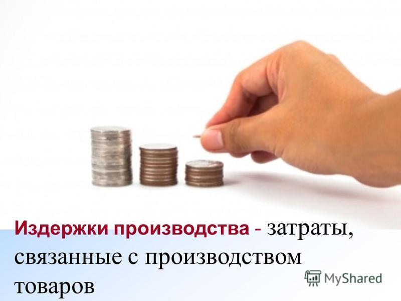 Издержки производства - затраты, связанные с производством товаров