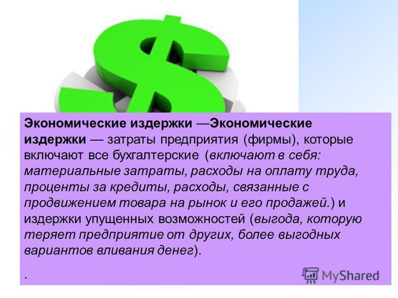 Экономические издержки Экономические издержки затраты предприятия (фирмы), которые включают все бухгалтерские (включают в себя: материальные затраты, расходы на оплату труда, проценты за кредиты, расходы, связанные с продвижением товара на рынок и ег