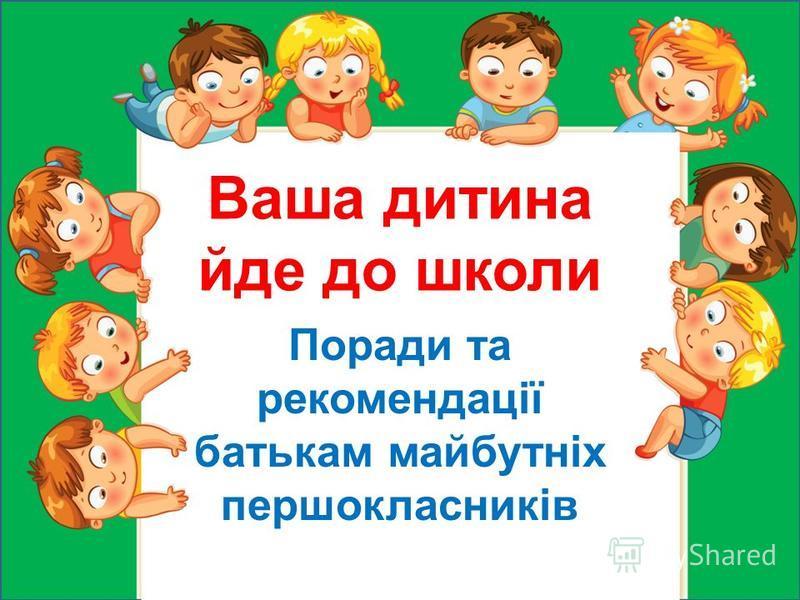 Ваша дитина йде до школи Поради та рекомендації батькам майбутніх першокласників