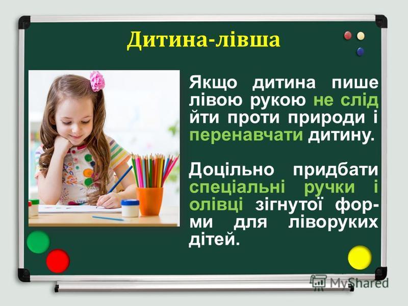 Дитина-лівша Якщо дитина пише лівою рукою не слід йти проти природи і перенавчати дитину. Доцільно придбати спеціальні ручки і олівці зігнутої фор- ми для ліворуких дітей.