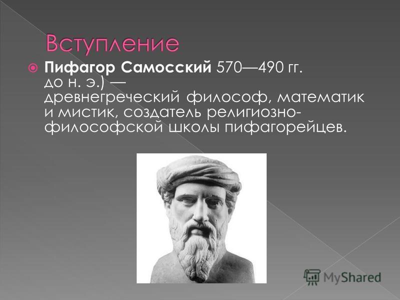Пифагор Самосский 570490 гг. до н. э.) древнегреческий философ, математик и мистик, создатель религиозно- философской школы пифагорейцев.