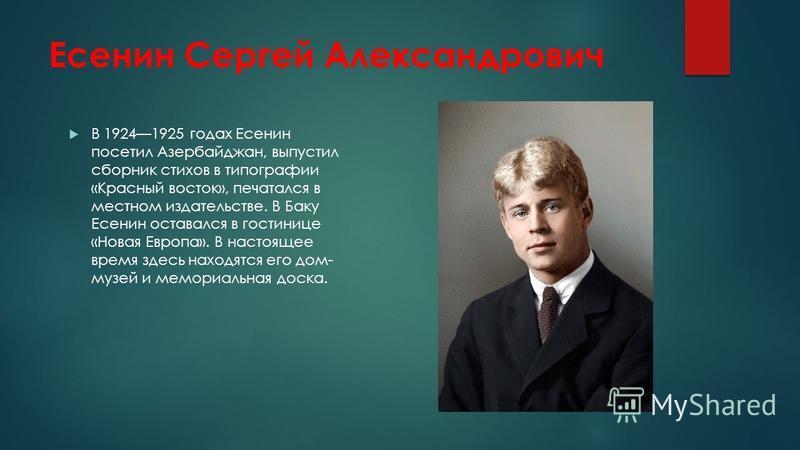 Есенин Сергей Александрович В 19241925 годах Есенин посетил Азербайджан, выпустил сборник стихов в типографии «Красный восток», печатался в местном издательстве. В Баку Есенин оставался в гостинице «Новая Европа». В настоящее время здесь находятся ег