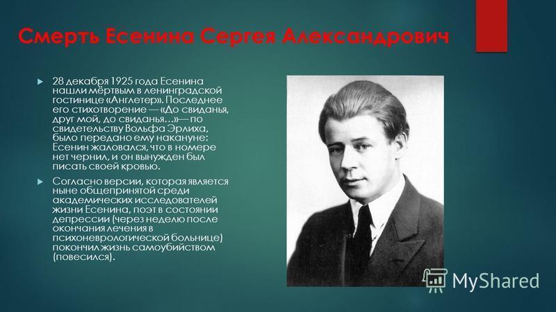 Смерть Есенина Сергея Александрович 28 декабря 1925 года Есенина нашли мёртвым в ленинградской гостинице «Англетер». Последнее его стихотворение «До свиданья, друг мой, до свиданья…» по свидетельству Вольфа Эрлиха, было передано ему накануне: Есенин