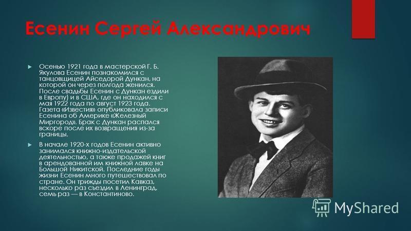 Есенин Сергей Александрович Осенью 1921 года в мастерской Г. Б. Якулова Есенин познакомился с танцовщицей Айседорой Дункан, на которой он через полгода женился. После свадьбы Есенин с Дункан ездили в Европу) и в США, где он находился с мая 1922 года