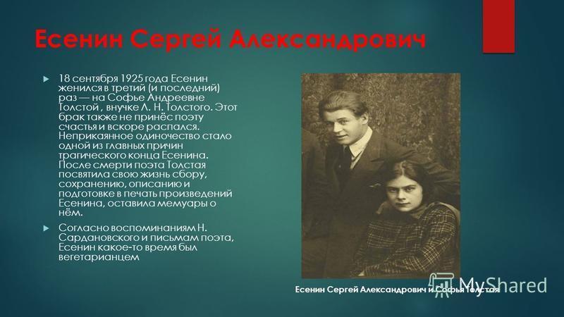 Есенин Сергей Александрович 18 сентября 1925 года Есенин женился в третий (и последний) раз на Софье Андреевне Толстой, внучке Л. Н. Толстого. Этот брак также не принёс поэту счастья и вскоре распался. Неприкаянное одиночество стало одной из главных