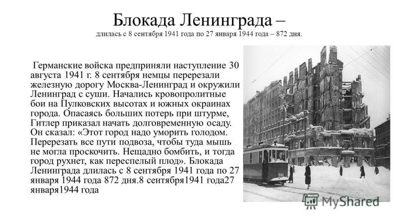 Блокада Ленинграда – длилась с 8 сентября 1941 года по 27 января 1944 года – 872 дня. Германские войска предприняли наступление 30 августа 1941 г. 8 сентября немцы перерезали железную дорогу Москва-Ленинград и окружили Ленинград с суши. Начались кров