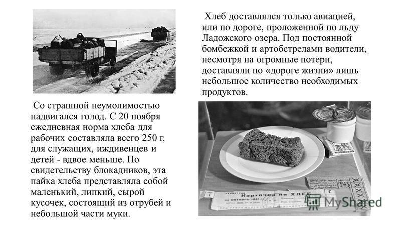 Хлеб доставлялся только авиацией, или по дороге, проложенной по льду Ладожского озера. Под постоянной бомбежкой и артобстрелами водители, несмотря на огромные потери, доставляли по «дороге жизни» лишь небольшое количество необходимых продуктов. Со ст