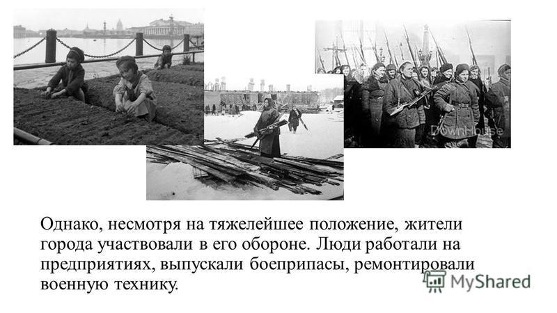 Однако, несмотря на тяжелейшее положение, жители города участвовали в его обороне. Люди работали на предприятиях, выпускали боеприпасы, ремонтировали военную технику.