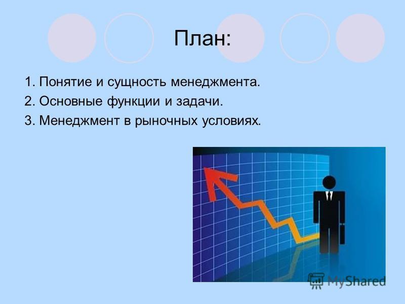 План: 1. Понятие и сущность менеджмента. 2. Основные функции и задачи. 3. Менеджмент в рыночных условиях.