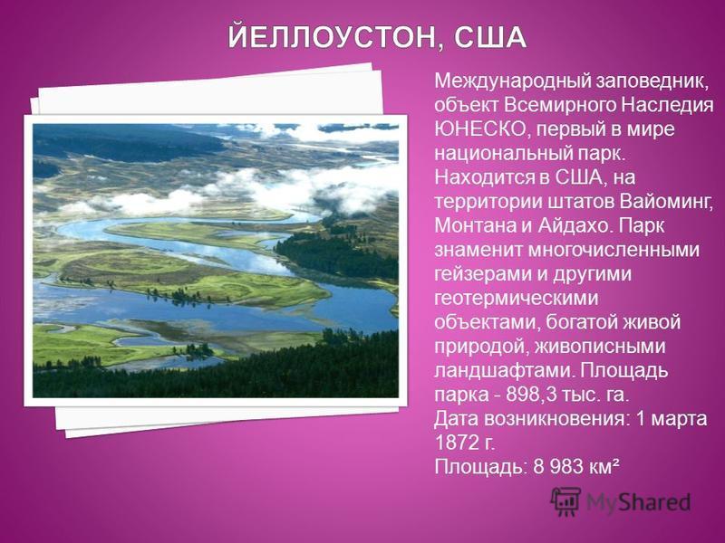 Международный заповедник, объект Всемирного Наследия ЮНЕСКО, первый в мире национальный парк. Находится в США, на территории штатов Вайоминг, Монтана и Айдахо. Парк знаменит многочисленными гейзерами и другими геотермическими объектами, богатой живой