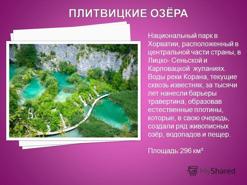 Национальный парк в Хорватии, расположенный в центральной части страны, в Лицко- Сеньской и Карловацкой купаниях. Воды реки Корана, текущие сквозь известняк, за тысячи лет нанесли барьеры травертина, образовав естественные плотины, которые, в свою оч