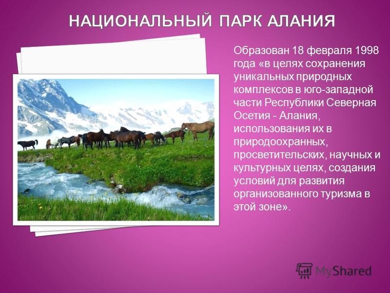 Образован 18 февраля 1998 года «в целях сохранения уникальных природных комплексов в юго-западной части Республики Северная Осетия - Алания, использования их в природоохранных, просветительских, научных и культурных целях, создания условий для развит