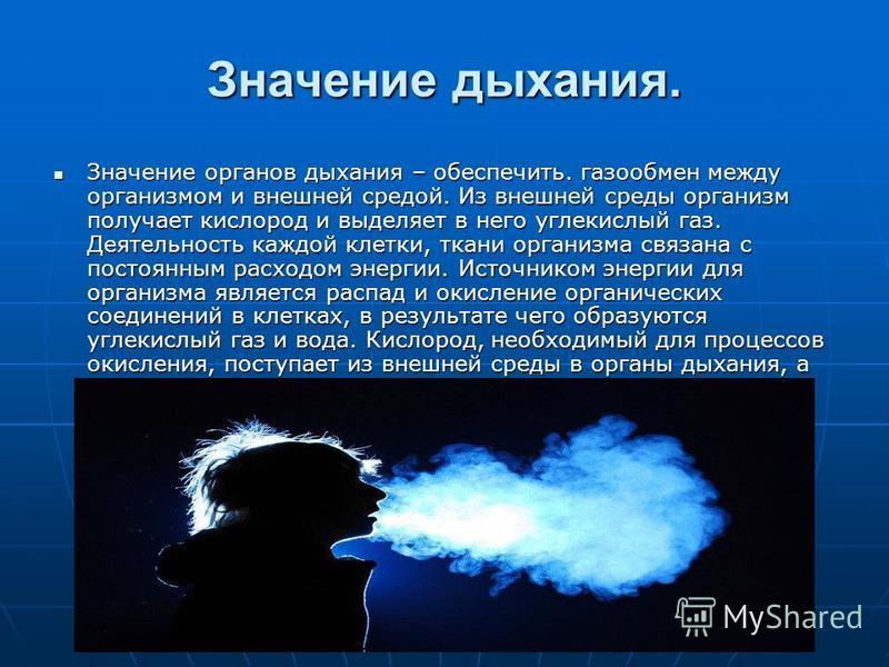 Значение дыхания. Значение органов дыхания – обеспечить. газообмен между организмом и внешней средой. Из внешней среды организм получает кислород и выделяет в него углекислый газ. Деятельность каждой клетки, ткани организма связана с постоянным расхо