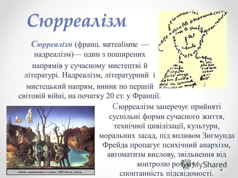 Сюрреалізм С юрреалізм (франц. surrealisme надреалізм) один з поширених напрямів у сучасному мистецтві й літературі. Надреалізм, літературний і мистецький напрям, виник по першій світовій війні, на початку 20 ст. у Франції. С юрреалізм заперечує прий