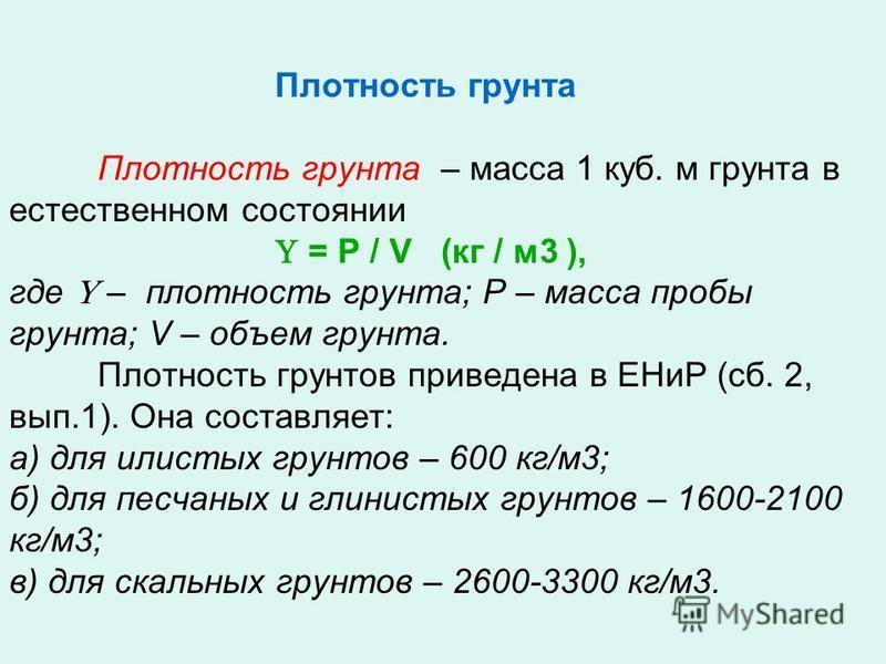 Плотность грунта Плотность грунта – масса 1 куб. м грунта в естественном состоянии = Р / V (кг / м 3 ), где – плотность грунта; Р – масса пробы грунта; V – объем грунта. Плотность грунтов приведена в ЕНиР (сб. 2, вып.1). Она составляет: а) для илисты