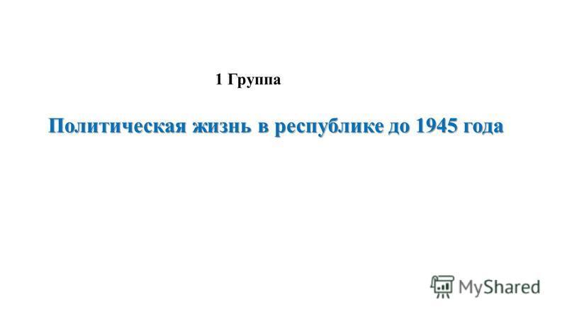 Политическая жизнь в республике до 1945 года 1 Группа