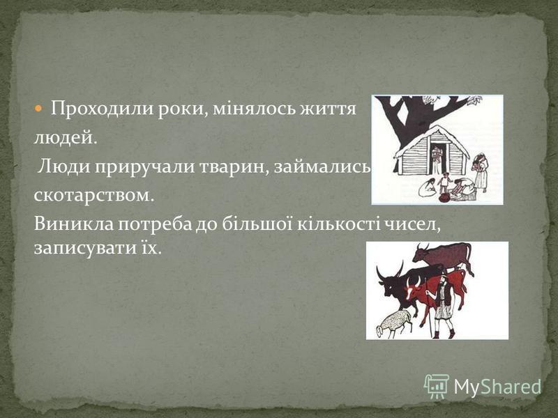 Проходили роки, мінялось життя людей. Люди приручали тварин, займались скотарством. Виникла потреба до більшої кількості чисел, записувати їх.