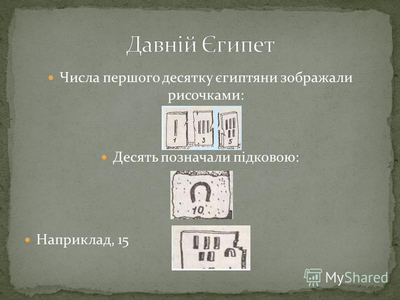 Числа першого десятку єгиптяни зображали рисочками: Десять позначали підковою: Наприклад, 15