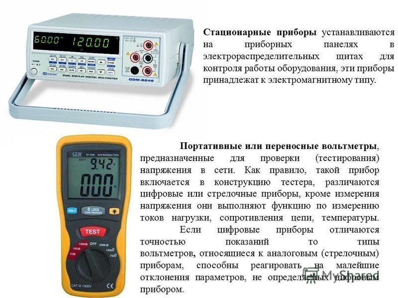 Портативные или переносные вольтметры, предназначенные для проверки (тестирования) напряжения в сети. Как правило, такой прибор включается в конструкцию тестера, различаются цифровые или стрелочные приборы, кроме измерения напряжения они выполняют фу
