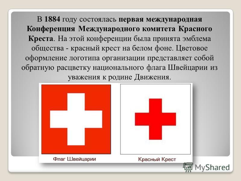 В 1884 году состоялась первая международная Конференция Международного комитета Красного Креста. На этой конференции была принята эмблема общества - красный крест на белом фоне. Цветовое оформление логотипа организации представляет собой обратную рас