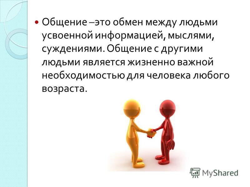 Общение – это обмен между людьми усвоенной информацией, мыслями, суждениями. Общение с другими людьми является жизненно важной необходимостью для человека любого возраста.