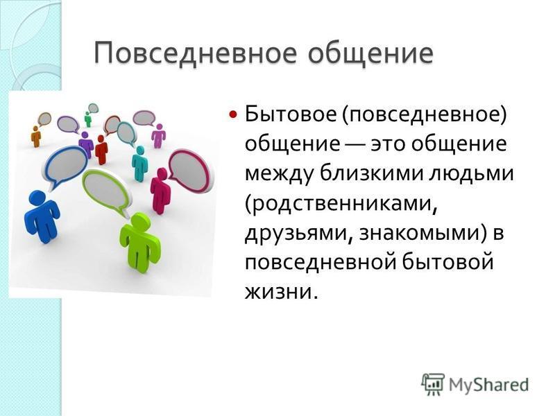 Повседневное общение Бытовое ( повседневное ) общение это общение между близкими людьми ( родственниками, друзьями, знакомыми ) в повседневной бытовой жизни.