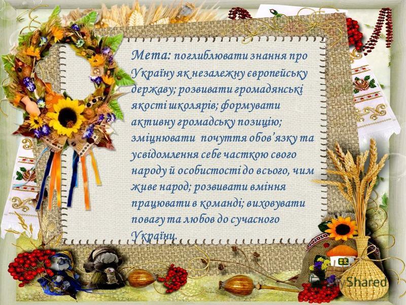 Мета: поглиблювати знання про Україну як незалежну європейську державу; розвивати громадянські якості школярів; формувати активну громадську позицію; зміцнювати почуття обовязку та усвідомлення себе часткою свого народу й особистості до всього, чим ж